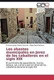Los abastos municipales en Jerez de los caballeros en el siglo XIX: El suministro de aguardiente, licores, tabaco, sal, carne y pan en Jerez de los caballeros durante el siglo XIX