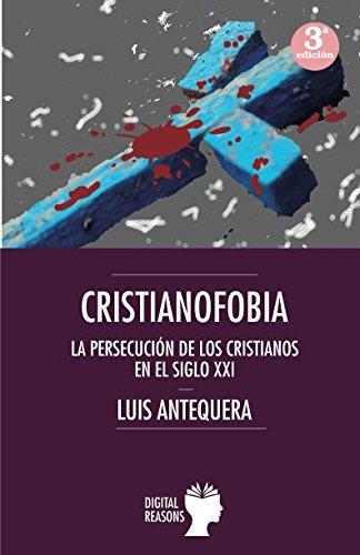Cristianofobia: La persecución de los cristianos en el siglo XXI (ARGUMENTOS PARA EL SIGLO XXI) por Luis Antequera