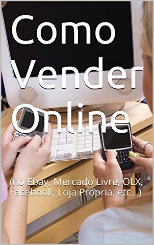 Como Vender Online: (no Ebay, Mercado Livre, OLX, Facebook, Loja Propria, etc...) (Portuguese Edition)