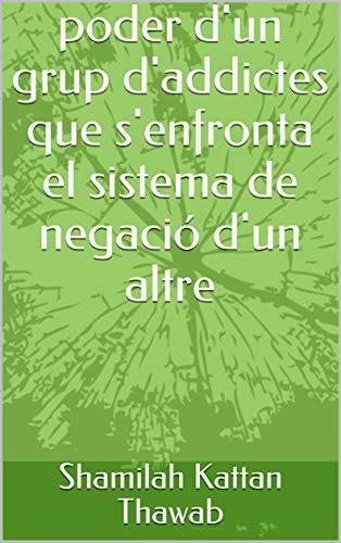 poder d'un grup d'addictes que s'enfronta el sistema de negació d'un altre (Catalan Edition) por Shamilah  Kattan  Thawab