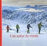 A skis autour du monde - Les 24 plus beaux voyages...
