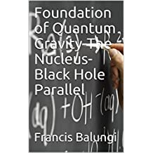 Foundation of Quantum Gravity-The Nucleus- Black Hole Parallel (English Edition)