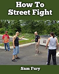 How To Street Fight: Close Combat Street Fighting and Self Defense Training and Strategy (Self Defense Series) by Mr Sam Fury (2013-04-09)