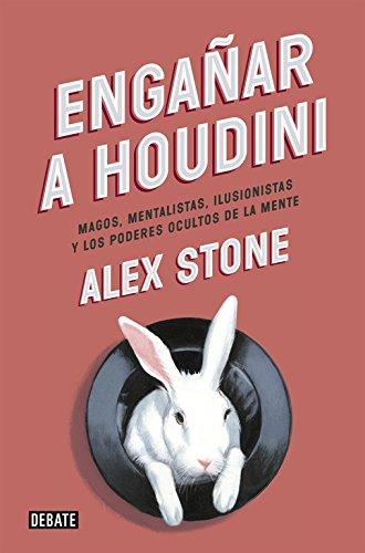 Engañar a Houdini: Magos, mentalistas, ilusionistas y los poderes ocultos de la mente (Debate) por Alex Stone