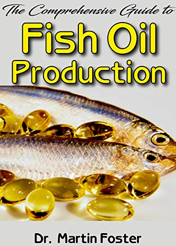 The Comprehensive Guide To Fish Oil Production: All you need to know about Fish Oil production Processes, benefits and how you can get the best Fish Oil out there! (English Edition)