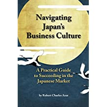 Navigating Japan's Business Culture: A Practical Guide to Succeeding in the Japanese Market (English Edition)