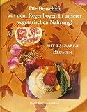 Die Botschaft aus dem Regenbogen in unserer Vegetarischen Nahrung. Kochen mit Blumen/Die Botschaft aus dem Regenbogen in unserer Vegetarischen Nahrung.: Nahrung für das Goldene Zeitalter