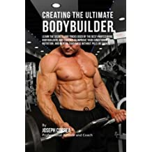 Creating the Ultimate Bodybuilder: Learn the Secrets and Tricks Used by the Best Professional Bodybuilders and Coaches to Improve Your Conditioning, ... and Mental Toughness without Pills or Shakes by Joseph Correa (Professional Athlete and Coach) (2015-07-30)