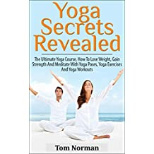 YOGA: Yoga Secrets Revealed: The Ultimate Yoga Course - How To Lose Weight, Gain Strength And Meditate With Yoga Poses, Yoga Exercises And Yoga Workouts ... Poses, Yoga Exercises) (English Edition)
