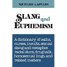 Slang and Euphemism: A Dictionary of Oaths, Curses, Insults, Sexual Slang and Metaphor, Racial Slurs, Drug Talk, Homosexual Lingo, and Related Matters by Richard A. Spears (1981-01-01)