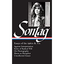Susan Sontag: Essays of the 1960s & 70s: Against Interpretation / Styles of Radical Will / On Photography / Illness as Metaphor / Uncollected Essays