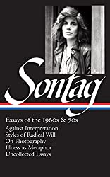 Essays of the 1960s & 70s: Against Interpretation, Styles of Radical Will, on Photography, Illness as Metaphor, Uncollected Essays (Library of America)