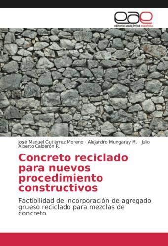 Concreto reciclado para nuevos procedimiento constructivos: Factibilidad de incorporación de agregado grueso reciclado para mezclas de concreto por José Manuel Gutiérrez Moreno