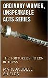 ORDINARY WOMEN, UNSPEAKABLE ACTS SERIES: THE TORTURER'S INTERN RETURNS