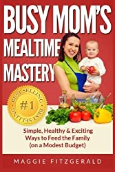 Busy Mom's Mealtime Mastery: Simple, Healthy & Exciting Ways to Feed the Family (on a Modest Budget) by Maggie Fitzgerald (2013-08-01)