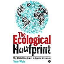 The Ecological Hoofprint: The Global Burden of Industrial Livestock by Tony Weis (2013-11-01)