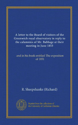 A letter to the Board of visitors of the Greenwich royal observatory in reply to the calumnies of Mr. Babbage at their meeting in June 1853: and in his book entitled The exposition of 1851