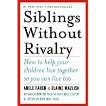 Siblings Without Rivalry: How to Help Your Children Live Together So You Can Live Too[ SIBLINGS WITHOUT RIVALRY: HOW TO HELP YOUR CHILDREN LIVE TOGETHER SO YOU CAN LIVE TOO ] By Faber, Adele ( Author )Apr-09-2012 Hardcover
