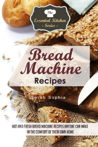 Bread Machine Recipes: Hot and Fresh Bread Machine Recipes Anyone Can Make in the Comfort of Their Own Home (The Essential Kitchen Series, Band 82)