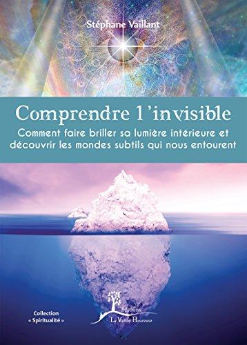 Comprendre l'invisible: Comment faire briller sa lumière intérieure et découvrir les mondes subtils qui nous entourent (Spiritualité) (French Edition)