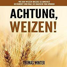 Weizen: Achtung, Weizen: Wie der Weizen unsere Gesundheit gefährdet und was Sie dagegen tun können