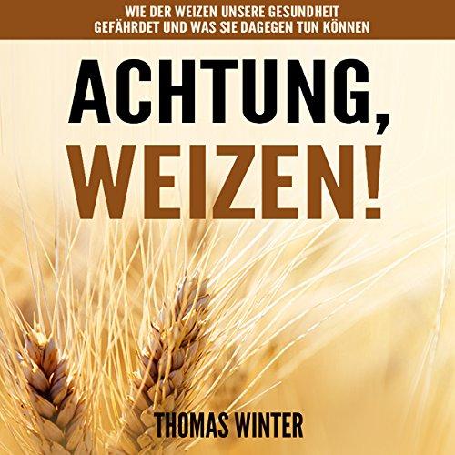 weizen-achtung-weizen-wheat-beware-of-wheat-wie-der-weizen-unsere-gesundheit-gefahrdet-und-was-sie-d