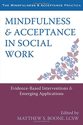 Mindfulness and Acceptance in Social Work: Evidence-Based Interventions and Emerging Applications (The Mindfulness and Acceptance Practica)