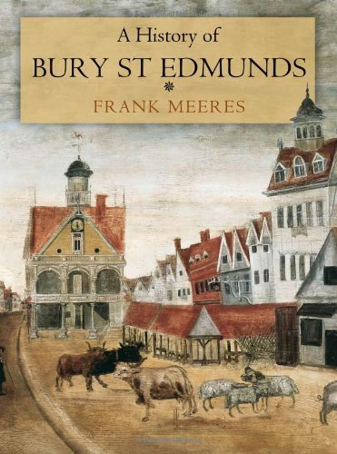 A History of Bury St Edmunds: Written by Frank Meeres, 2010 Edition, Publisher: Phillimore & Co Ltd [Hardcover]