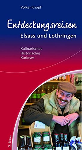 Entdeckungsreisen Elsass und Lothringen: Kulinarisches, Historisches, Kurioses