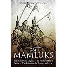 The Mamluks: The History and Legacy of the Medieval Slave Soldiers Who Established a Dynasty in Egypt (English Edition)
