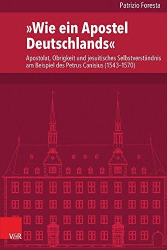 'Wie ein Apostel Deutschlands': Apostolat, Obrigkeit und jesuitisches Selbstverständnis am Beispiel des Petrus Canisius (1543-1570) (Veröffentlichungen des Instituts für Europäische Geschichte Mainz)