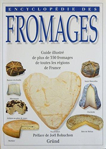 Encyclopédie des fromages : Guide illustré de plus de 350 fromages de toutes les régions de France. Illustré de très nombreuses photographies