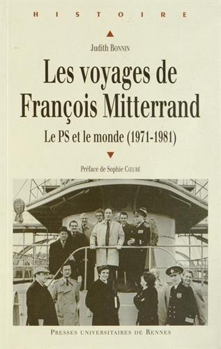 Les voyages de François Mitterrand : Le PS et le monde (1971-1981) par Judith Bonnin