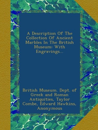 A Description Of The Collection Of Ancient Marbles In The British Museum: With Engravings.