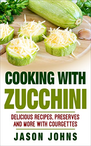 Cooking With Zucchini - Delicious Recipes, Preserves, Cakes and More With Zucchini: How To Deal With A Glut Of Zucchini And Love It! (Inspiring Gardening Ideas Book 32)