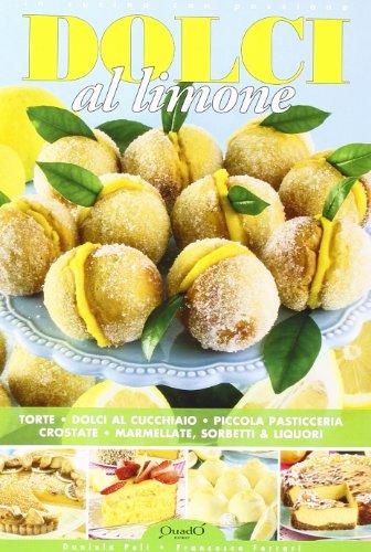 Dolci al limone. Torte, dolci al cucchiaio, piccola pasticceria, crostate, marmellate, sorbetti & liquori