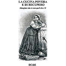 LA CUCINA POVERA E DI RECUPERO: Mangiare da re con quel che c'è (Italian Edition)