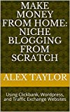 Make Money from Home: Niche Blogging from Scratch: Using Clickbank, Wordpress, and Traffic Exchange Websites (Internet Marketing Basics Book 2) (English Edition)