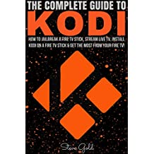 Kodi: The Complete Guide To Kodi: How To Jailbreak A Fire TV Stick, Stream Live TV, Install Kodi On A Fire TV Stick & Get The Most From Your Fire TV! (Kodi, ... install to Kodi, Amazon) (English Edition)