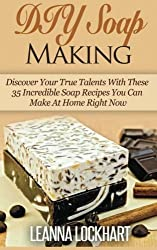 DIY Soap Making: Discover Your True Talents With These 35 Incredible Soap Recipes You Can Make At Home Right Now (DIY Beauty Collection) by Leanna Lockhart (2015-03-01)