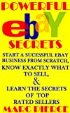 Powerful eBay Secrets: Start A Successful eBay Business From Scratch, Know Exactly What To Sell, & Learn The Secrets Of Top Rated Sellers (The Ultimate eBay Bundle)