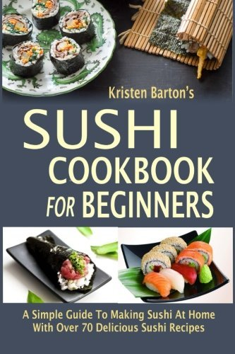 Sushi Cookbook For Beginners: A Simple Guide To Making Sushi At Home With Over 70 Delicious Sushi Recipes by KRISTEN BARTON (2015-10-30)