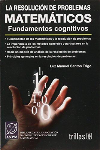 La resolucion de problemas matematicos / The Resolution of Mathematical Problems: Fundamentos Cognitivos / Cognitive Fundamentals por Luz Manuel Santos Trigo