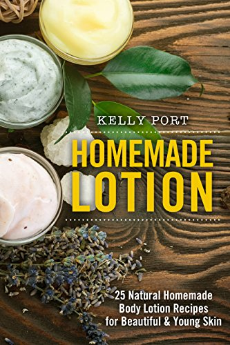 Homemade Lotion 25 Natural Homemade Body Lotion Recipes for Beautiful & Young Skin (Lotion making, Lotion bars, Lotion bar recipes, Lotion diy, Lotion ... Lotionmaking, Body Lotion) (English Edition)