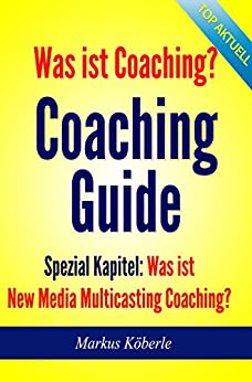 Coaching Guide - Was ist Coaching?: Was ist New (Social) Media-Coaching? von [Köberle, Markus]