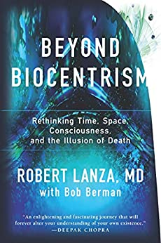 Beyond Biocentrism: Rethinking Time, Space, Consciousness, and the Illusion of Death by [Lanza, Robert]