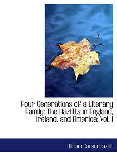 Four Generations of a Literary Family: The Hazlitts in England, Ireland, and America: Vol. I