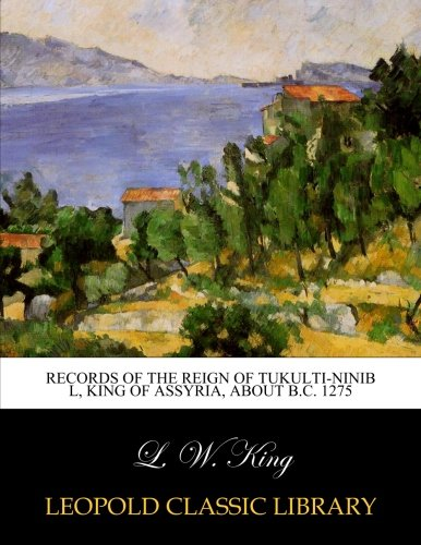 Records of the reign of Tukulti-Ninib l, King of Assyria, about B.C. 1275 por L. W. King