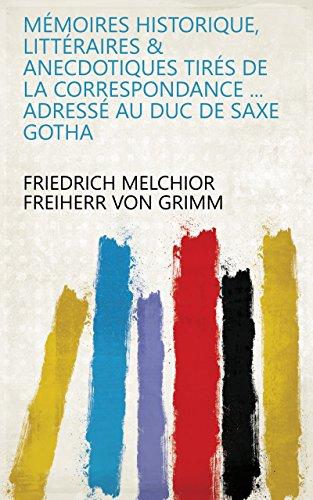 Mémoires historique, littéraires & anecdotiques tirés de la correspondance ... adressé au Duc de Saxe Gotha (French Edition)