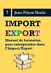 IMPORT/EXPORT - SE LANCER, RÉUSSIR ET DURER: Manuel de formation pour entreprendre dans l'import/export (Volume t. 1)